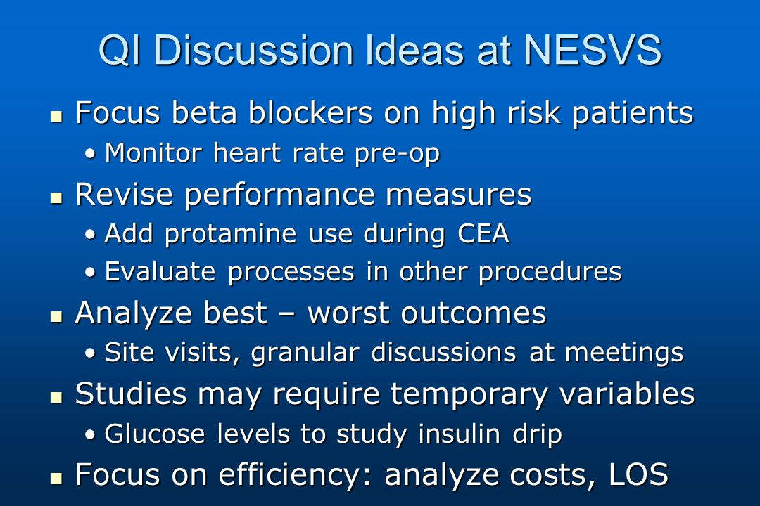 QI Discussion Ideas at NESVS Focus beta blockers on high risk patients Focus beta blockers on high risk patients Monitor heart rate pre-opMonitor heart rate pre-op Revise performance measures Revise performance measures Add protamine use during CEAAdd protamine use during CEA Evaluate processes in other proceduresEvaluate processes in other procedures Analyze best – worst outcomes Analyze best – worst outcomes Site visits, granular discussions at meetingsSite visits, granular discussions at meetings Studies may require temporary variables Studies may require temporary variables Glucose levels to study insulin dripGlucose levels to study insulin drip Focus on efficiency: analyze costs, LOS Focus on efficiency: analyze costs, LOS