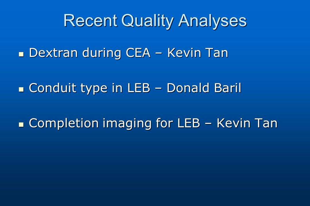 Recent Quality Analyses Dextran during CEA – Kevin Tan Dextran during CEA – Kevin Tan Conduit type in LEB – Donald Baril Conduit type in LEB – Donald Baril Completion imaging for LEB – Kevin Tan Completion imaging for LEB – Kevin Tan