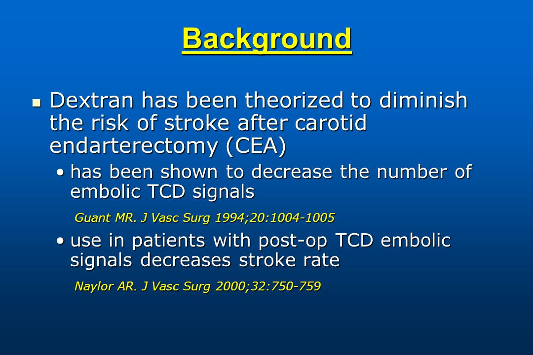 Background Dextran has been theorized to diminish the risk of stroke after carotid endarterectomy (CEA) Dextran has been theorized to diminish the risk of stroke after carotid endarterectomy (CEA) has been shown to decrease the number of embolic TCD signalshas been shown to decrease the number of embolic TCD signals Guant MR.