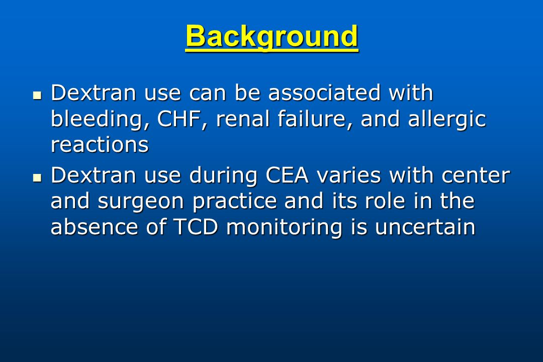 Background Dextran use can be associated with bleeding, CHF, renal failure, and allergic reactions Dextran use can be associated with bleeding, CHF, renal failure, and allergic reactions Dextran use during CEA varies with center and surgeon practice and its role in the absence of TCD monitoring is uncertain Dextran use during CEA varies with center and surgeon practice and its role in the absence of TCD monitoring is uncertain