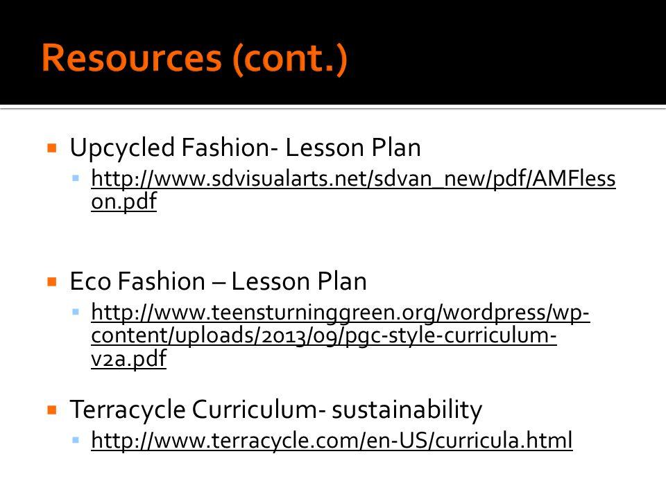  Upcycled Fashion- Lesson Plan  http://www.sdvisualarts.net/sdvan_new/pdf/AMFless on.pdf http://www.sdvisualarts.net/sdvan_new/pdf/AMFless on.pdf  Eco Fashion – Lesson Plan  http://www.teensturninggreen.org/wordpress/wp- content/uploads/2013/09/pgc-style-curriculum- v2a.pdf http://www.teensturninggreen.org/wordpress/wp- content/uploads/2013/09/pgc-style-curriculum- v2a.pdf  Terracycle Curriculum- sustainability  http://www.terracycle.com/en-US/curricula.html http://www.terracycle.com/en-US/curricula.html