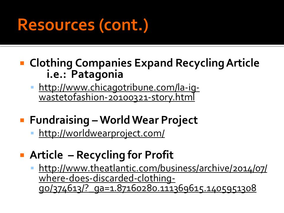  Clothing Companies Expand Recycling Article i.e.: Patagonia  http://www.chicagotribune.com/la-ig- wastetofashion-20100321-story.html http://www.chicagotribune.com/la-ig- wastetofashion-20100321-story.html  Fundraising – World Wear Project  http://worldwearproject.com/ http://worldwearproject.com/  Article – Recycling for Profit  http://www.theatlantic.com/business/archive/2014/07/ where-does-discarded-clothing- go/374613/ _ga=1.87160280.111369615.1405951308 http://www.theatlantic.com/business/archive/2014/07/ where-does-discarded-clothing- go/374613/ _ga=1.87160280.111369615.1405951308