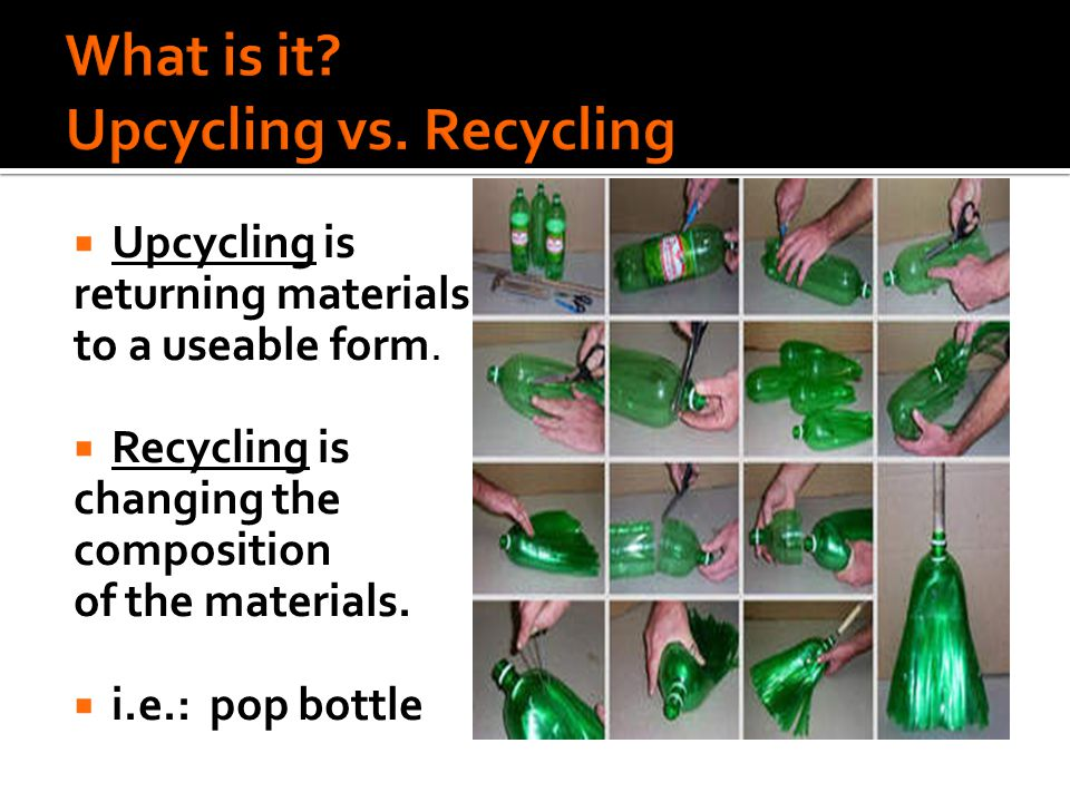  Upcycling is returning materials to a useable form.