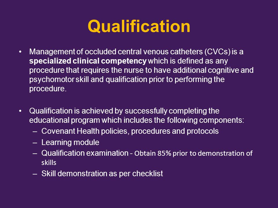 Objectives On completion of the learning module, the learner will be able to: Identify the different types of central venous catheter occlusions Describe assessment of an occluded catheter Describe methods to restore catheter patency Differentiate the various types of catheter clearance agents Describe how to calculate catheter clearance volume Distinguish between the various methods of catheter clearance instillation Describe required patient and staff education Describe required documentation Successfully demonstrate occlusion management procedures as per checklist