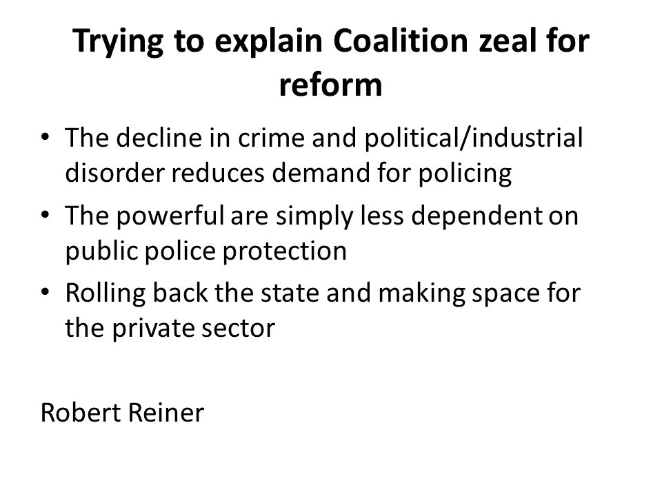 Trying to explain Coalition zeal for reform The decline in crime and political/industrial disorder reduces demand for policing The powerful are simply less dependent on public police protection Rolling back the state and making space for the private sector Robert Reiner
