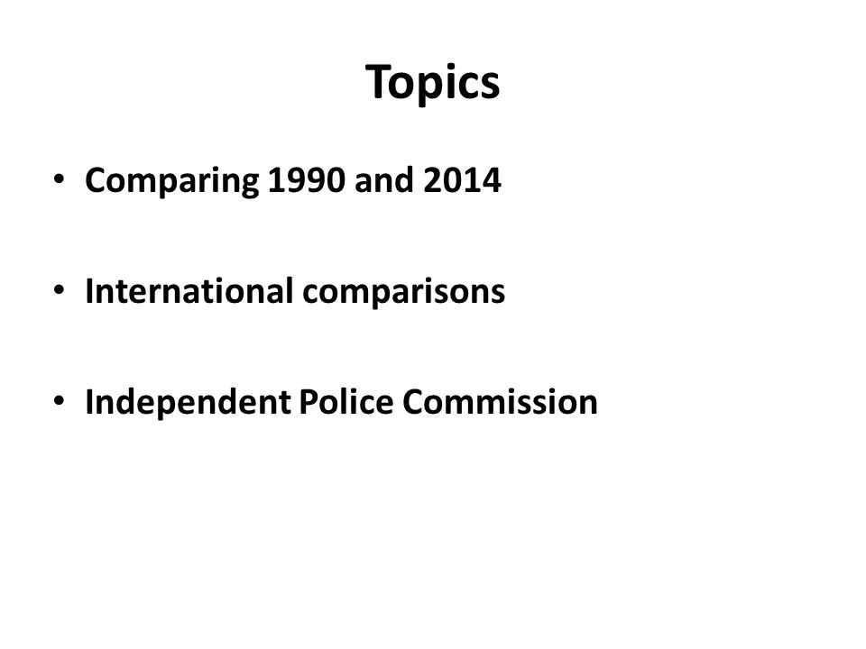 Topics Comparing 1990 and 2014 International comparisons Independent Police Commission