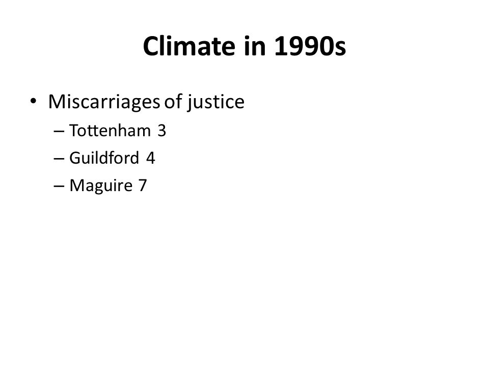 Climate in 1990s Miscarriages of justice – Tottenham 3 – Guildford 4 – Maguire 7