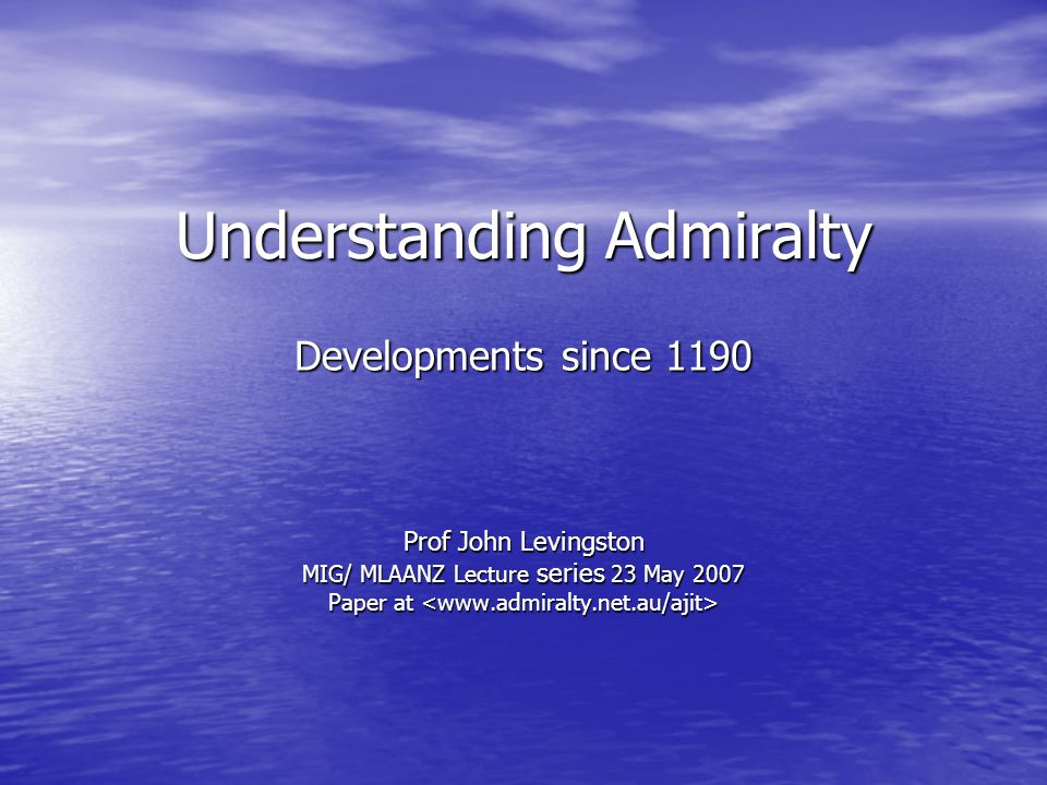 Understanding Admiralty Developments since 1190 Prof John Levingston MIG/ MLAANZ Lecture series 23 May 2007 Paper at Paper at