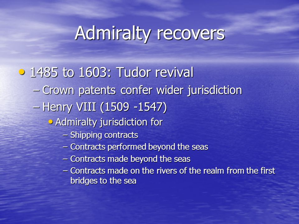 Admiralty recovers 1485 to 1603: Tudor revival 1485 to 1603: Tudor revival –Crown patents confer wider jurisdiction –Henry VIII (1509 -1547) Admiralty jurisdiction for Admiralty jurisdiction for –Shipping contracts –Contracts performed beyond the seas –Contracts made beyond the seas –Contracts made on the rivers of the realm from the first bridges to the sea