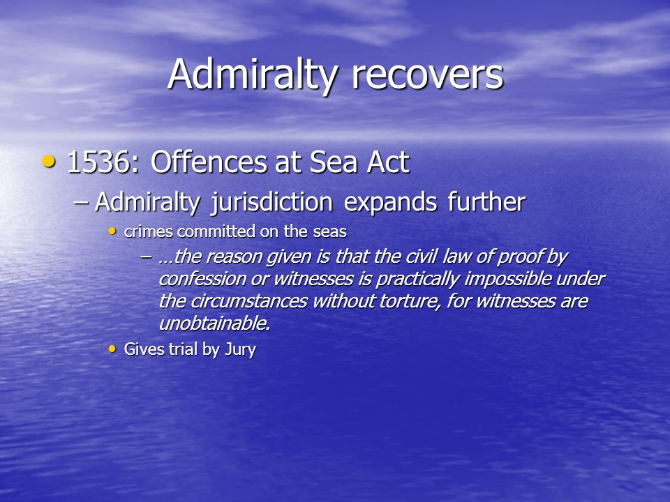 Admiralty recovers 1536: Offences at Sea Act 1536: Offences at Sea Act –Admiralty jurisdiction expands further crimes committed on the seas crimes committed on the seas –…the reason given is that the civil law of proof by confession or witnesses is practically impossible under the circumstances without torture, for witnesses are unobtainable.