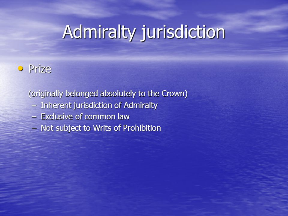 Admiralty jurisdiction Prize Prize (originally belonged absolutely to the Crown) –Inherent jurisdiction of Admiralty –Exclusive of common law –Not subject to Writs of Prohibition