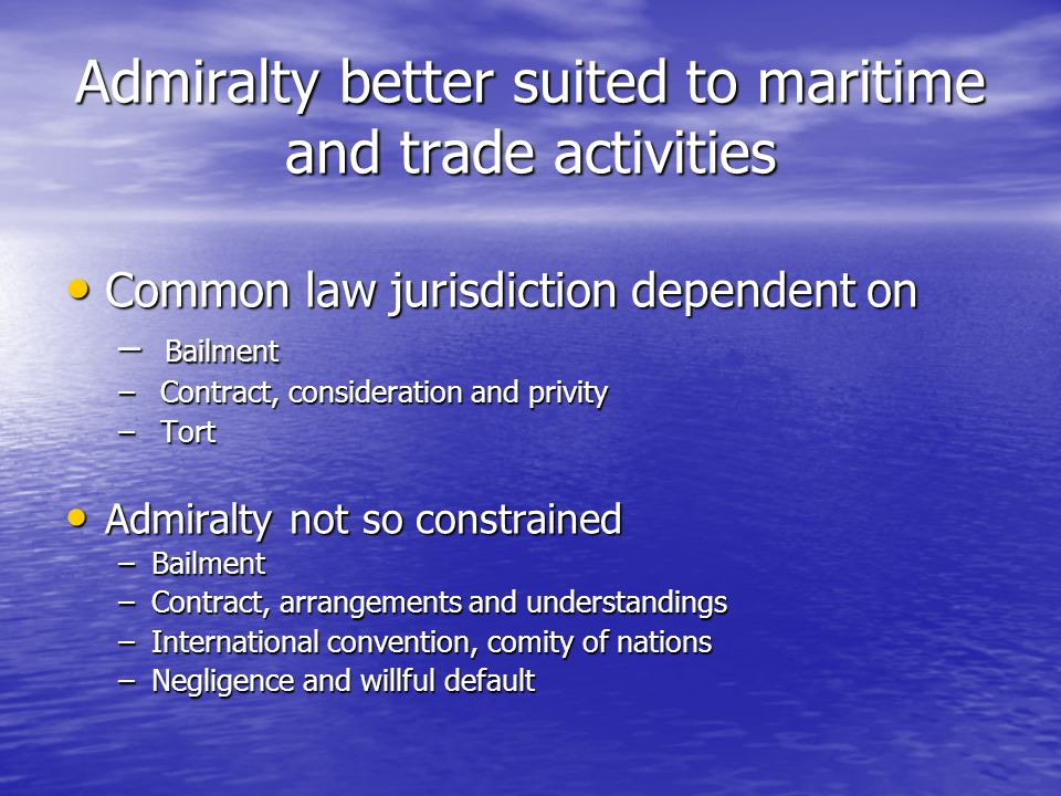 Admiralty better suited to maritime and trade activities Common law jurisdiction dependent on Common law jurisdiction dependent on – Bailment – Contract, consideration and privity – Tort Admiralty not so constrained Admiralty not so constrained –Bailment –Contract, arrangements and understandings –International convention, comity of nations –Negligence and willful default