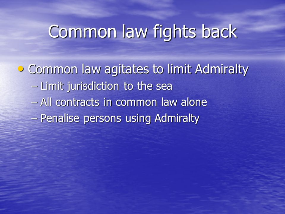Common law fights back Common law agitates to limit Admiralty Common law agitates to limit Admiralty –Limit jurisdiction to the sea –All contracts in common law alone –Penalise persons using Admiralty