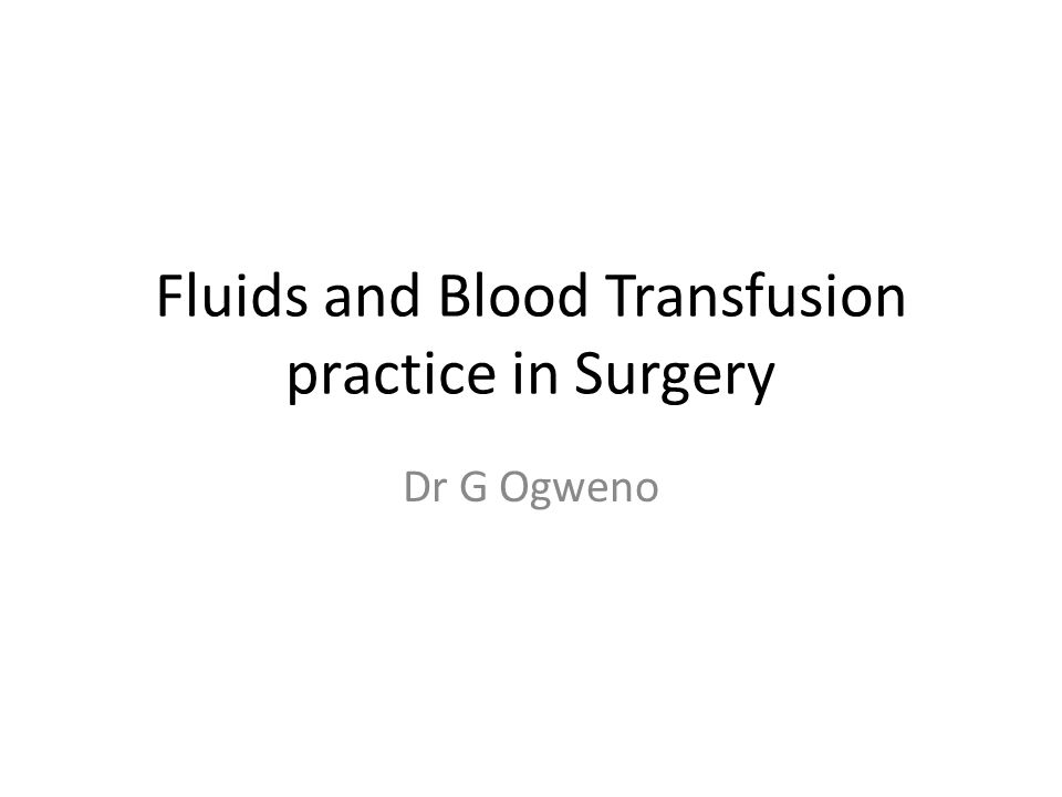 Fluids and Blood Transfusion practice in Surgery Dr G Ogweno