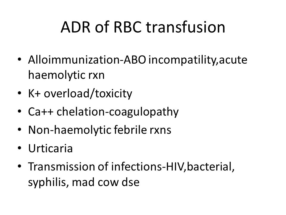 ADR of RBC transfusion Alloimmunization-ABO incompatility,acute haemolytic rxn K+ overload/toxicity Ca++ chelation-coagulopathy Non-haemolytic febrile rxns Urticaria Transmission of infections-HIV,bacterial, syphilis, mad cow dse