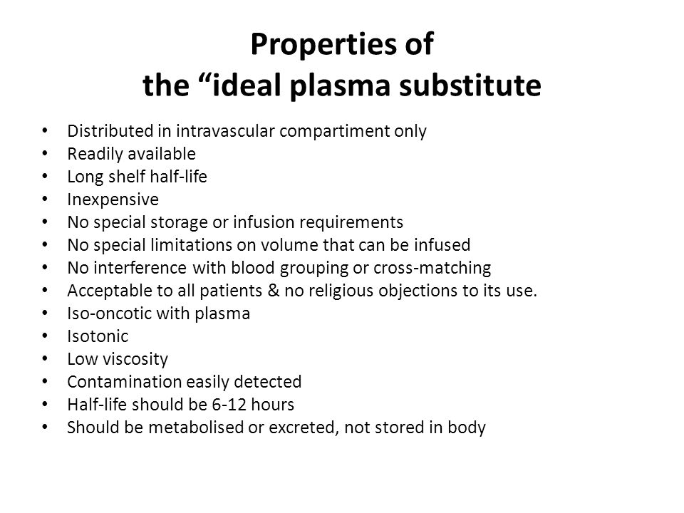 Properties of the ideal plasma substitute Distributed in intravascular compartiment only Readily available Long shelf half-life Inexpensive No special storage or infusion requirements No special limitations on volume that can be infused No interference with blood grouping or cross-matching Acceptable to all patients & no religious objections to its use.