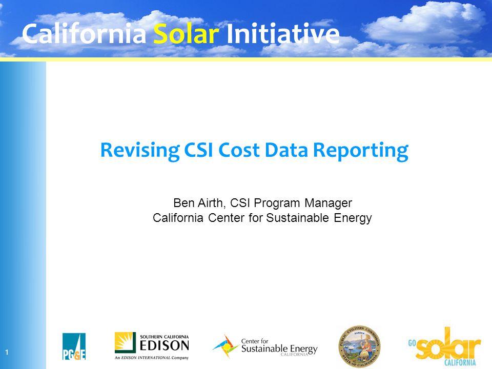 California Solar Initiative 1 Revising CSI Cost Data Reporting Ben Airth, CSI Program Manager California Center for Sustainable Energy