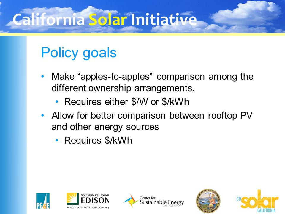 "California Solar Initiative Policy goals Make ""apples-to-apples"" comparison among the different ownership arrangements. Requires either $/W or $/kWh A"