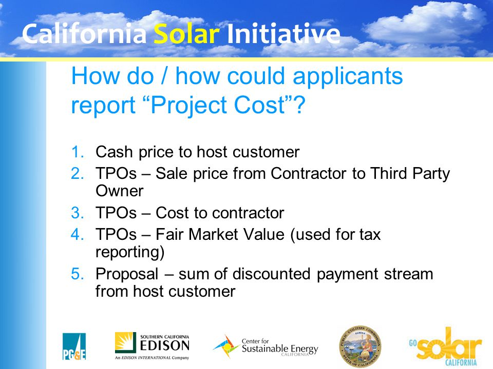 "California Solar Initiative How do / how could applicants report ""Project Cost""? 1.Cash price to host customer 2.TPOs – Sale price from Contractor to"