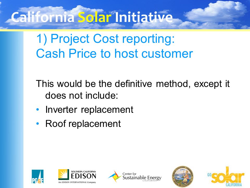 California Solar Initiative 1) Project Cost reporting: Cash Price to host customer This would be the definitive method, except it does not include: In