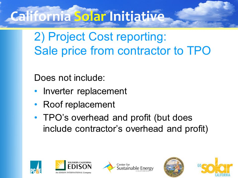 California Solar Initiative 2) Project Cost reporting: Sale price from contractor to TPO Does not include: Inverter replacement Roof replacement TPO's