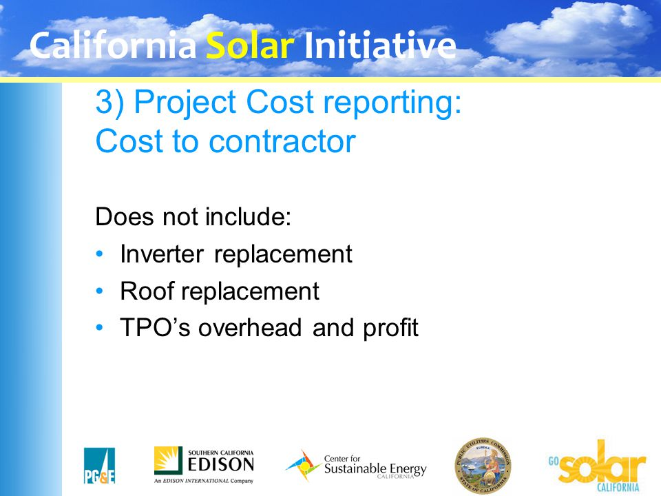 California Solar Initiative 3) Project Cost reporting: Cost to contractor Does not include: Inverter replacement Roof replacement TPO's overhead and p
