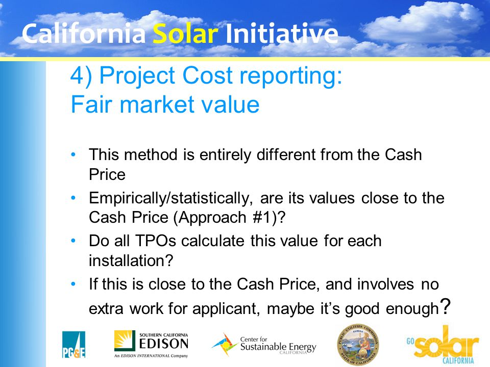 California Solar Initiative 4) Project Cost reporting: Fair market value This method is entirely different from the Cash Price Empirically/statistical