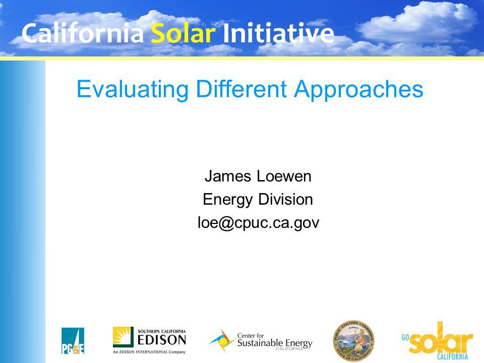 California Solar Initiative Evaluating Different Approaches James Loewen Energy Division loe@cpuc.ca.gov