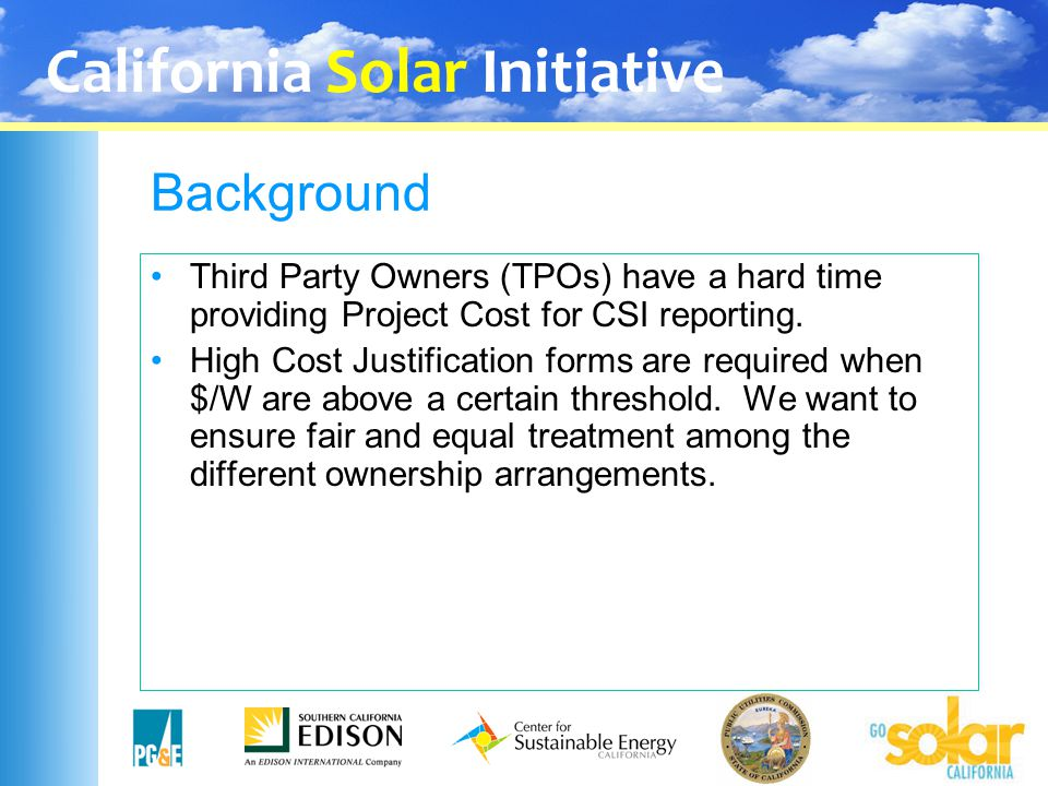 California Solar Initiative Background Third Party Owners (TPOs) have a hard time providing Project Cost for CSI reporting. High Cost Justification fo