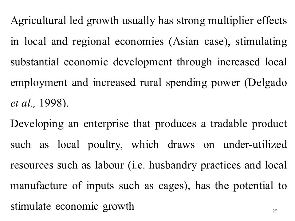 Agricultural led growth usually has strong multiplier effects in local and regional economies (Asian case), stimulating substantial economic development through increased local employment and increased rural spending power (Delgado et al., 1998).