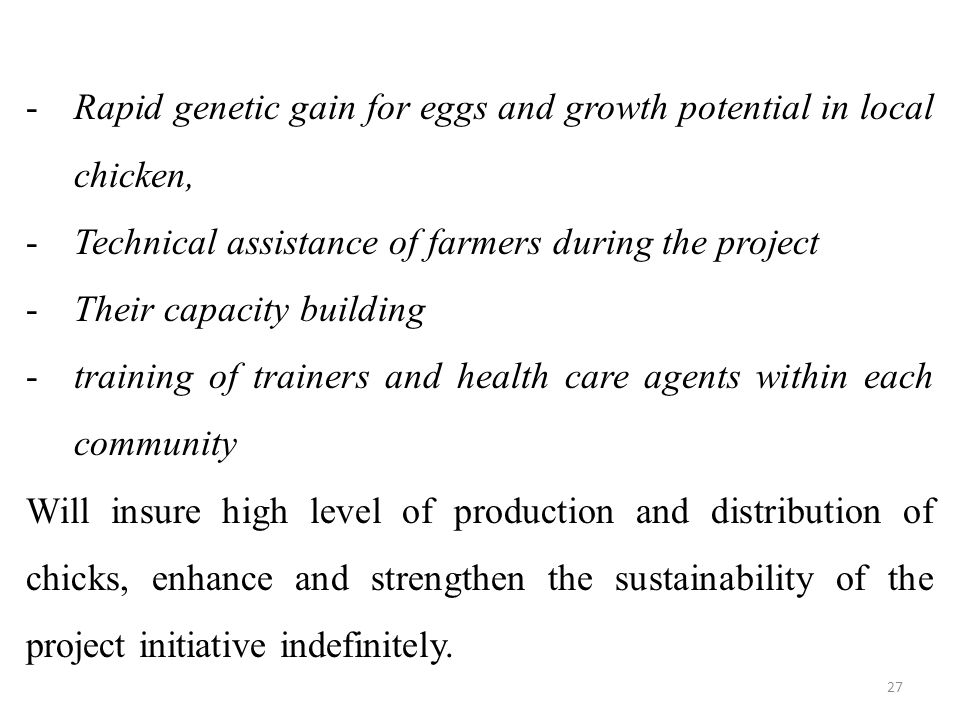 -Rapid genetic gain for eggs and growth potential in local chicken, -Technical assistance of farmers during the project -Their capacity building -training of trainers and health care agents within each community Will insure high level of production and distribution of chicks, enhance and strengthen the sustainability of the project initiative indefinitely.
