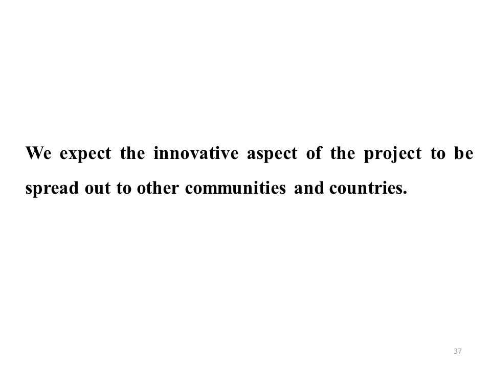37 We expect the innovative aspect of the project to be spread out to other communities and countries.