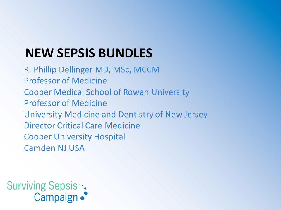 NEW SEPSIS BUNDLES R. Phillip Dellinger MD, MSc, MCCM Professor of Medicine Cooper Medical School of Rowan University Professor of Medicine University