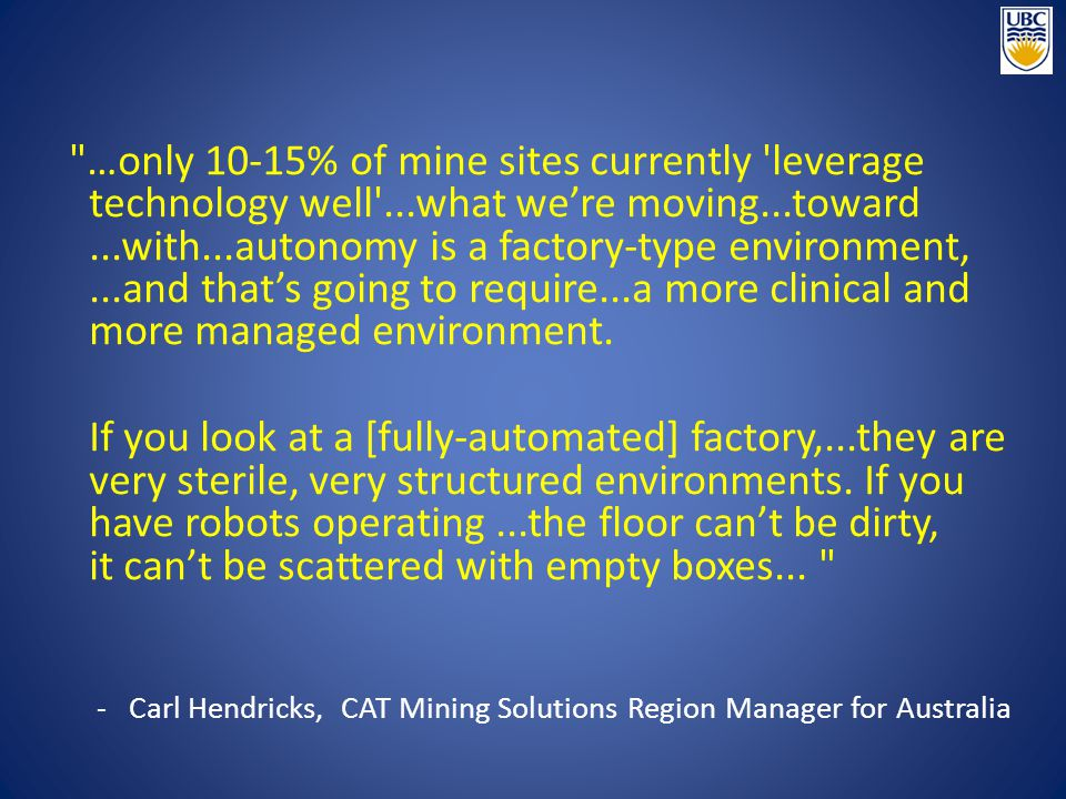…only 10-15% of mine sites currently leverage technology well ...what we're moving...toward...with...autonomy is a factory-type environment,...and that's going to require...a more clinical and more managed environment.