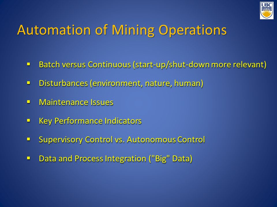 Automation of Mining Operations  Batch versus Continuous (start-up/shut-down more relevant)  Disturbances (environment, nature, human)  Maintenance