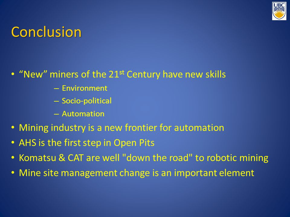 "Conclusion ""New"" miners of the 21 st Century have new skills – Environment – Socio-political – Automation Mining industry is a new frontier for automa"