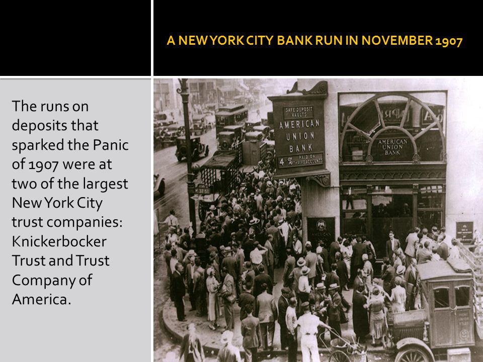 A NEW YORK CITY BANK RUN IN NOVEMBER 1907 The runs on deposits that sparked the Panic of 1907 were at two of the largest New York City trust companies: Knickerbocker Trust and Trust Company of America.