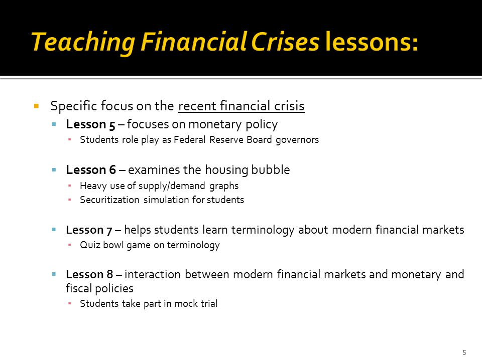  Specific focus on the recent financial crisis  Lesson 5 – focuses on monetary policy ▪ Students role play as Federal Reserve Board governors  Lesson 6 – examines the housing bubble ▪ Heavy use of supply/demand graphs ▪ Securitization simulation for students  Lesson 7 – helps students learn terminology about modern financial markets ▪ Quiz bowl game on terminology  Lesson 8 – interaction between modern financial markets and monetary and fiscal policies ▪ Students take part in mock trial 5