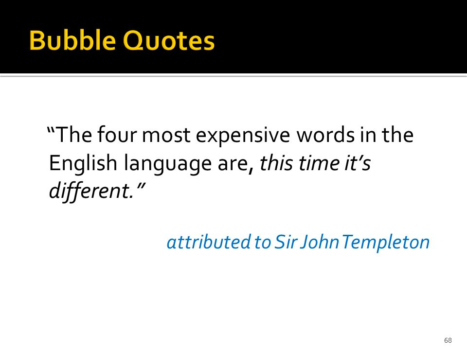 The four most expensive words in the English language are, this time it's different. attributed to Sir John Templeton 68