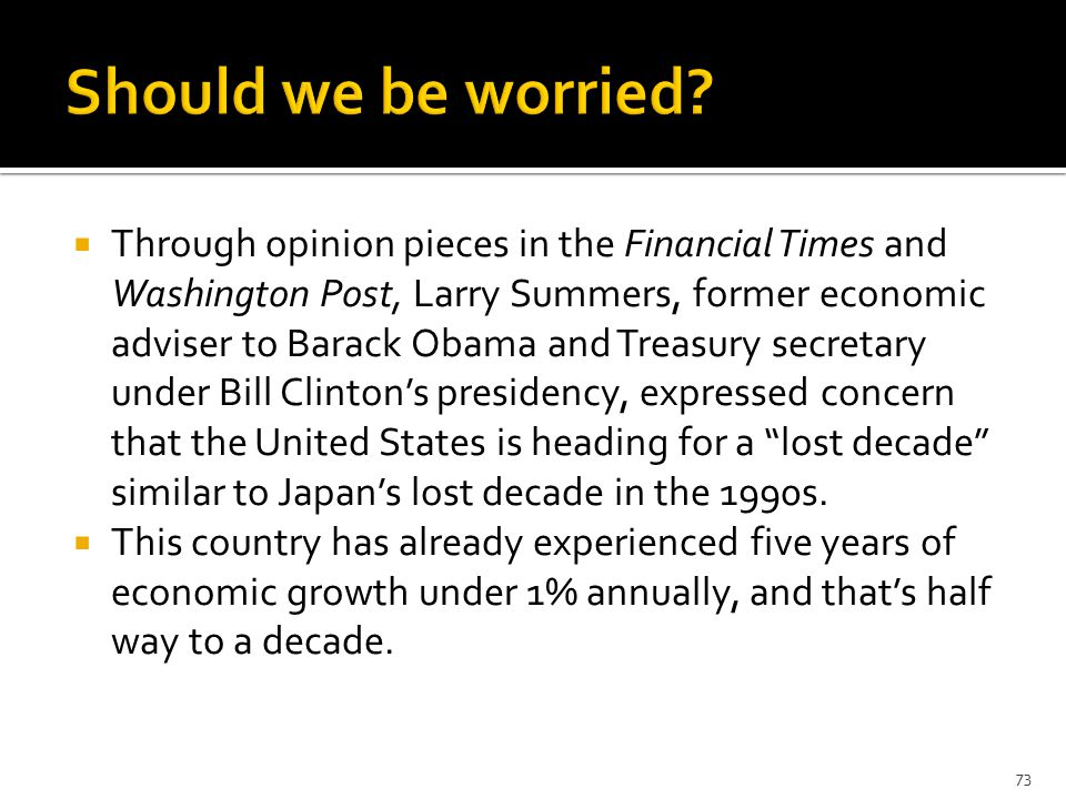  Through opinion pieces in the Financial Times and Washington Post, Larry Summers, former economic adviser to Barack Obama and Treasury secretary under Bill Clinton's presidency, expressed concern that the United States is heading for a lost decade similar to Japan's lost decade in the 1990s.
