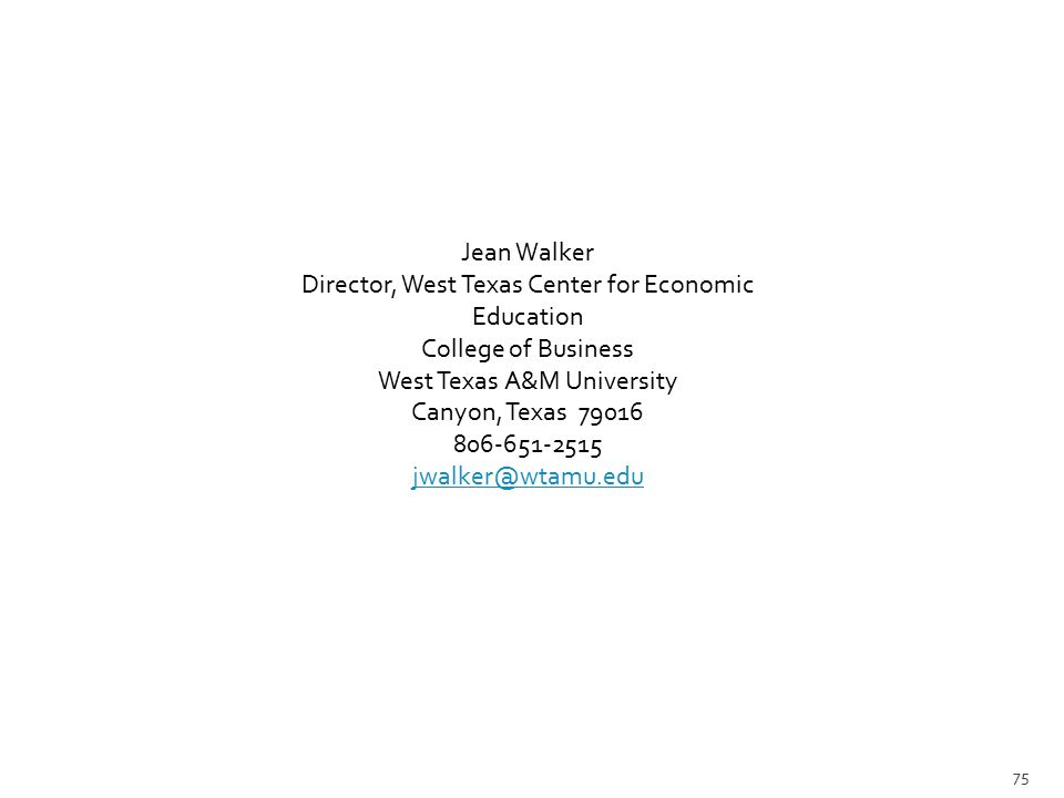 Jean Walker Director, West Texas Center for Economic Education College of Business West Texas A&M University Canyon, Texas 79016 806-651-2515 jwalker@wtamu.edu 75