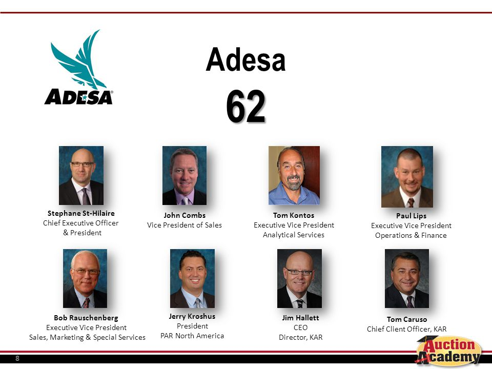 8 Adesa62 Stephane St-Hilaire Chief Executive Officer & President John Combs Vice President of Sales Tom Kontos Executive Vice President Analytical Services Paul Lips Executive Vice President Operations & Finance Bob Rauschenberg Executive Vice President Sales, Marketing & Special Services Jerry Kroshus President PAR North America Jim Hallett CEO Director, KAR Tom Caruso Chief Client Officer, KAR