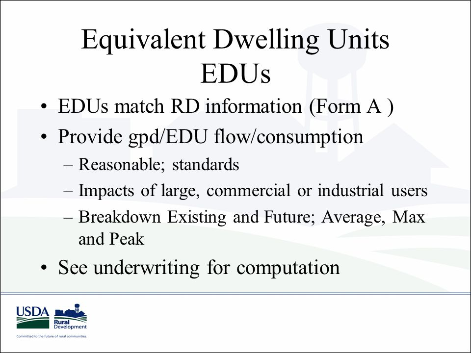Equivalent Dwelling Units EDUs EDUs match RD information (Form A ) Provide gpd/EDU flow/consumption –Reasonable; standards –Impacts of large, commercial or industrial users –Breakdown Existing and Future; Average, Max and Peak See underwriting for computation