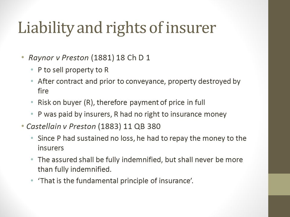 Liability and rights of insurer Raynor v Preston (1881) 18 Ch D 1 P to sell property to R After contract and prior to conveyance, property destroyed by fire Risk on buyer (R), therefore payment of price in full P was paid by insurers, R had no right to insurance money Castellain v Preston (1883) 11 QB 380 Since P had sustained no loss, he had to repay the money to the insurers The assured shall be fully indemnified, but shall never be more than fully indemnified.