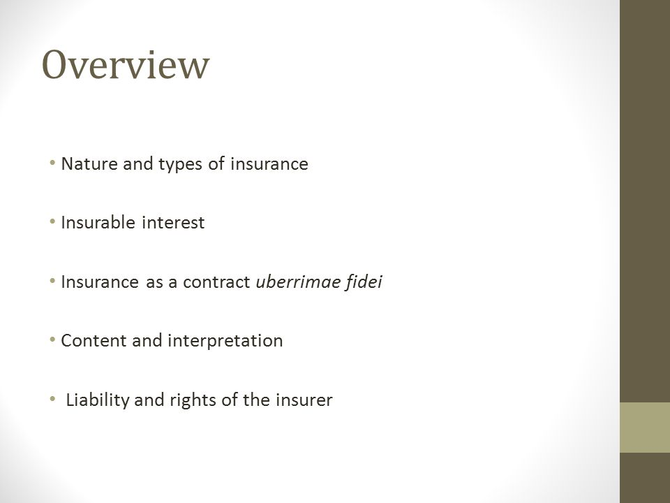 Overview Nature and types of insurance Insurable interest Insurance as a contract uberrimae fidei Content and interpretation Liability and rights of the insurer