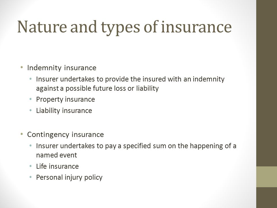 Nature and types of insurance Indemnity insurance Insurer undertakes to provide the insured with an indemnity against a possible future loss or liability Property insurance Liability insurance Contingency insurance Insurer undertakes to pay a specified sum on the happening of a named event Life insurance Personal injury policy