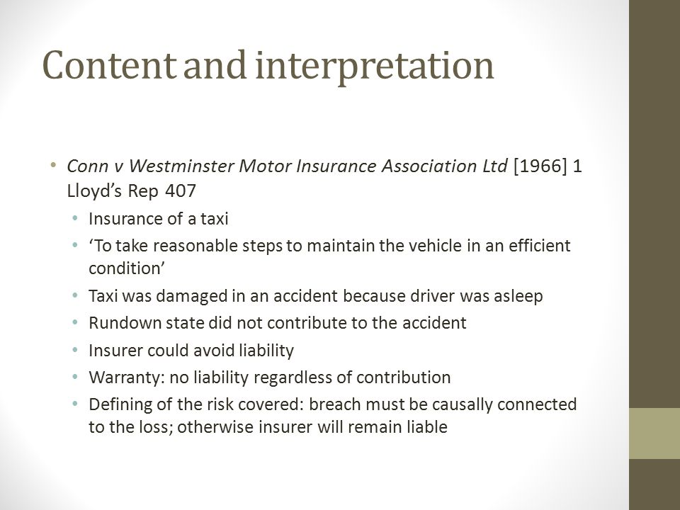 Content and interpretation Conn v Westminster Motor Insurance Association Ltd [1966] 1 Lloyd's Rep 407 Insurance of a taxi 'To take reasonable steps to maintain the vehicle in an efficient condition' Taxi was damaged in an accident because driver was asleep Rundown state did not contribute to the accident Insurer could avoid liability Warranty: no liability regardless of contribution Defining of the risk covered: breach must be causally connected to the loss; otherwise insurer will remain liable