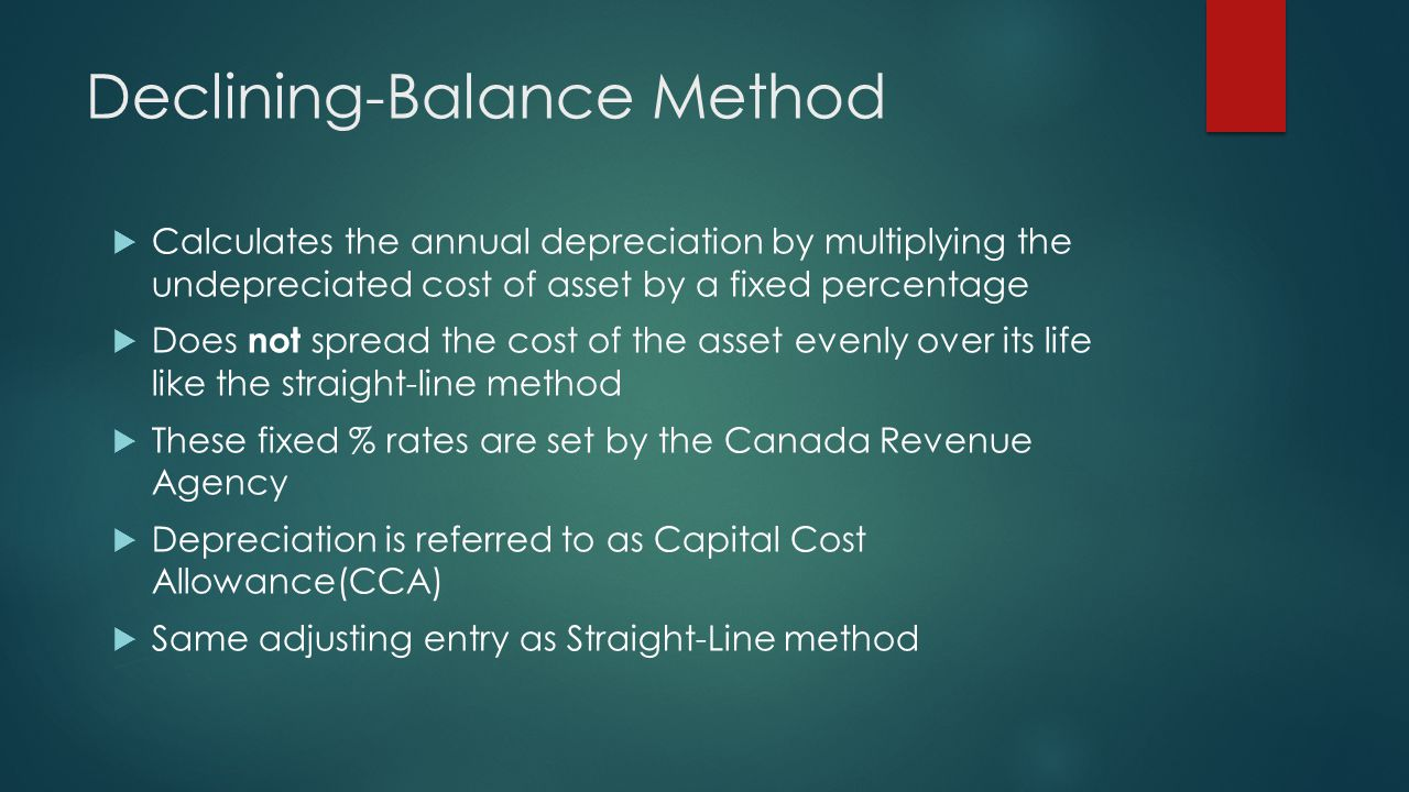 Declining-Balance Method  Calculates the annual depreciation by multiplying the undepreciated cost of asset by a fixed percentage  Does not spread the cost of the asset evenly over its life like the straight-line method  These fixed % rates are set by the Canada Revenue Agency  Depreciation is referred to as Capital Cost Allowance(CCA)  Same adjusting entry as Straight-Line method