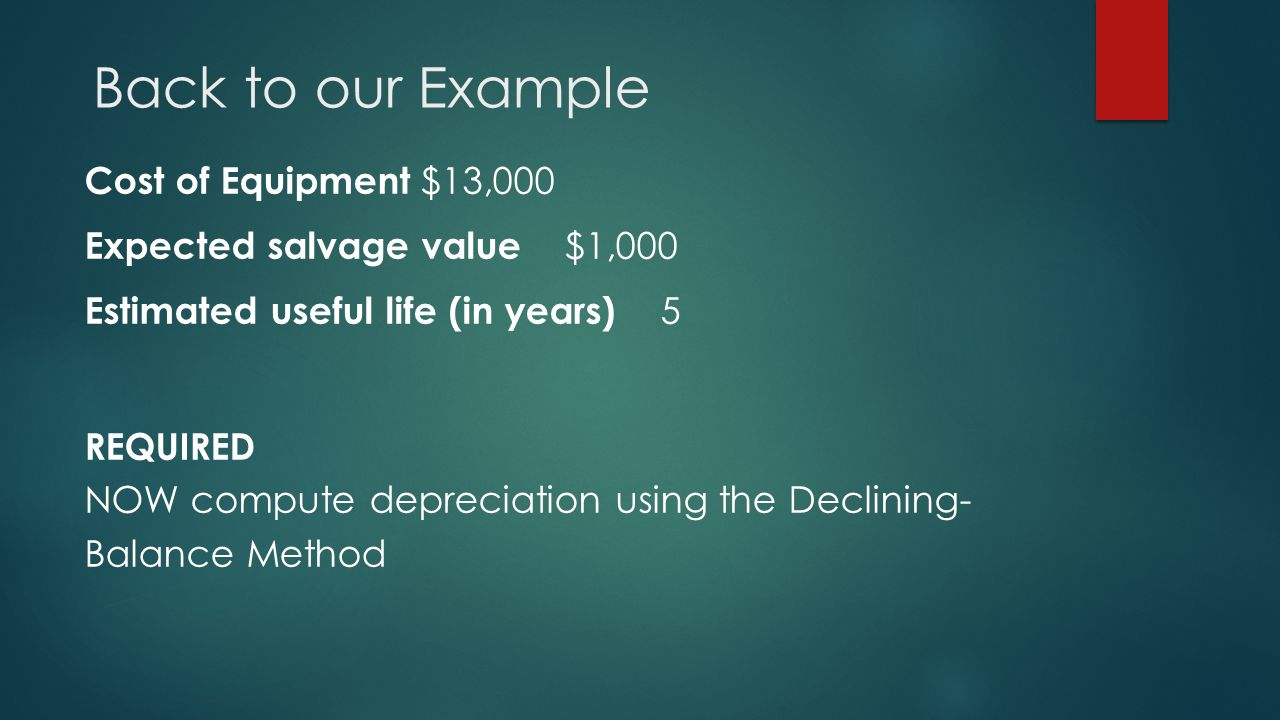 Back to our Example Cost of Equipment $13,000 Expected salvage value $1,000 Estimated useful life (in years) 5 REQUIRED NOW compute depreciation using the Declining- Balance Method