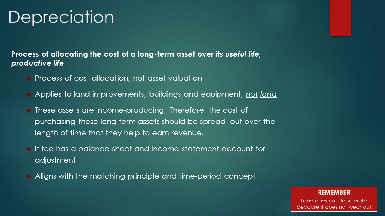 Depreciation Process of allocating the cost of a long-term asset over its useful life, productive life  Process of cost allocation, not asset valuation  Applies to land improvements, buildings and equipment, not land  These assets are income-producing.